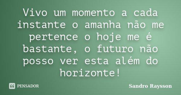 Vivo um momento a cada instante o amanha não me pertence o hoje me é bastante, o futuro não posso ver esta além do horizonte!... Frase de Sandro Raysson.
