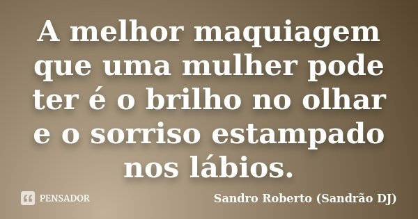 A melhor maquiagem que uma mulher pode ter é o brilho no olhar e o sorriso estampado nos lábios.... Frase de Sandro Roberto (Sandrao DJ).