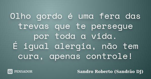 Olho gordo é uma fera das trevas que te persegue por toda a vida. É igual alergia, não tem cura, apenas controle!... Frase de Sandro Roberto (Sandrão DJ).