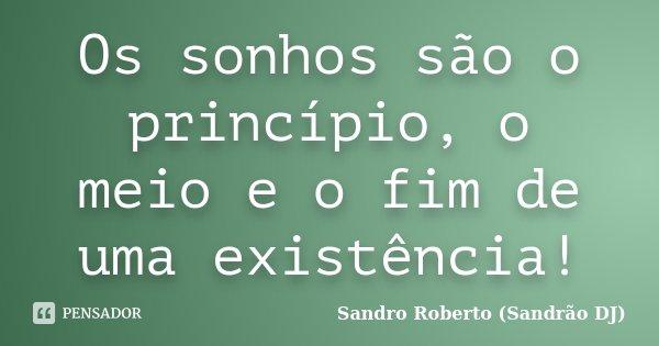 Os sonhos são o princípio, o meio e o fim de uma existência!... Frase de Sandro Roberto (Sandrão DJ).
