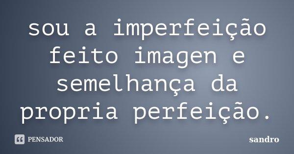 sou a imperfeição feito imagen e semelhança da propria perfeição.... Frase de sandro.