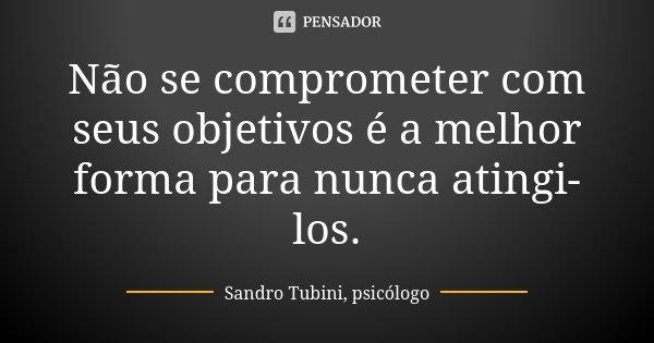 Não se comprometer com seus objetivos é a melhor forma para nunca atingi-los.... Frase de Sandro Tubini, psicólogo.