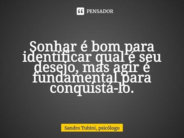 Sonhar é bom para identificar qual é seu desejo, mas agir é fundamental para conquistá-lo.... Frase de Sandro Tubini, psicólogo.