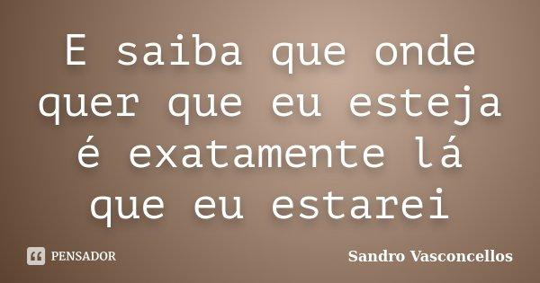 E saiba que onde quer que eu esteja é exatamente lá que eu estarei... Frase de Sandro Vasconcellos.