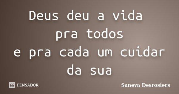 Deus deu a vida pra todos e pra cada um cuidar da sua... Frase de Saneva Desrosiers.