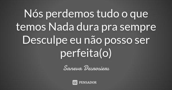 Nós perdemos tudo o que temos Nada dura pra sempre Desculpe eu não posso ser perfeita(o)... Frase de Saneva Desrosiers.