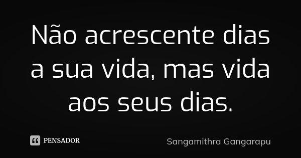 Não acrescente dias a sua vida, mas vida aos seus dias.... Frase de Sangamithra Gangarapu.
