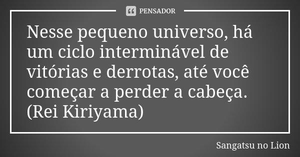 Nesse pequeno universo, há um ciclo interminável de vitórias e derrotas, até você começar a perder a cabeça. (Rei Kiriyama)... Frase de Sangatsu no Lion.