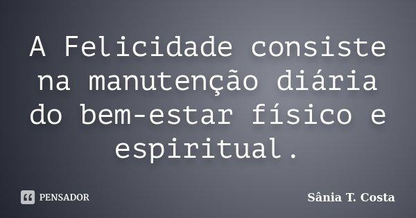 A Felicidade consiste na manutenção diária do bem-estar físico e espiritual.... Frase de Sânia T. Costa.