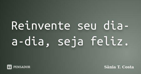 Reinvente seu dia-a-dia, seja feliz.... Frase de Sânia T. Costa.