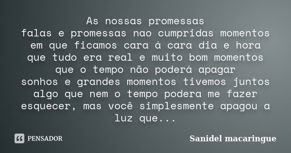 As nossas promessas falas e promessas nao cumpridas momentos em que ficamos cara á cara dia e hora que tudo era real e muito bom momentos que o tempo não poderá... Frase de Sanidel macaringue.