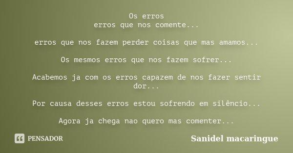Os erros erros que nos comente... erros que nos fazem perder coisas que mas amamos... Os mesmos erros que nos fazem sofrer... Acabemos ja com os erros capazem d... Frase de Sanidel macaringue.