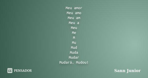 Meu amor Meu amo Meu am Meu a Meu Me M Mu Mud Muda Mudar Mudará. Mudou!... Frase de Sann Junior.