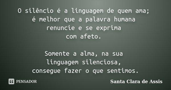 O silêncio é a linguagem de quem ama; é melhor que a palavra humana renuncie e se exprima com afeto. Somente a alma, na sua linguagem silenciosa, consegue fazer... Frase de Santa Clara de Assis..