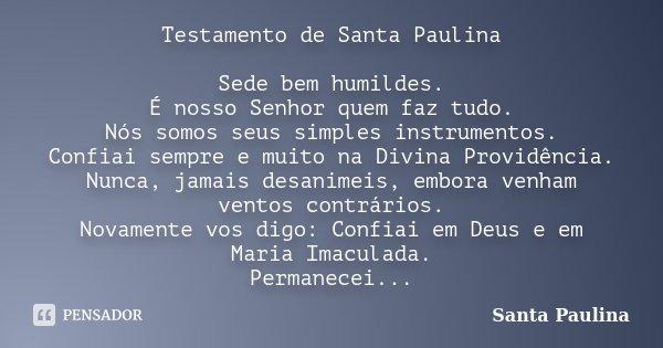 Testamento de Santa Paulina Sede bem humildes. É nosso Senhor quem faz tudo. Nós somos seus simples instrumentos. Confiai sempre e muito na Divina Providência. ... Frase de Santa Paulina.