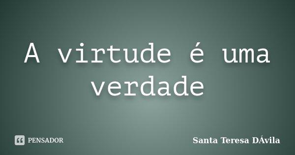 A virtude é uma verdade... Frase de Santa Teresa DÁvila.