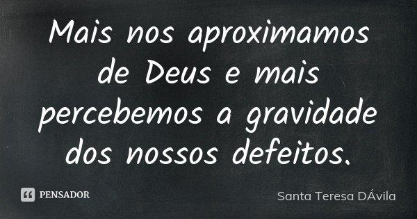 Mais nos aproximamos de Deus e mais percebemos a gravidade dos nossos defeitos.... Frase de Santa Teresa DÁvila.