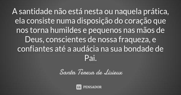 A santidade não está nesta ou naquela prática, ela consiste numa disposição do coração que nos torna humildes e pequenos nas mãos de Deus, conscientes de nossa ... Frase de Santa Teresa de Lisieux.