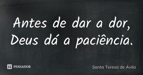 Antes de dar a dor, Deus dá a paciência.... Frase de Santa Teresa de Ávila.