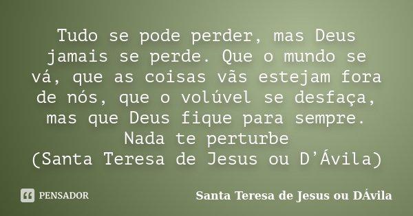 Tudo se pode perder, mas Deus jamais se perde. Que o mundo se vá, que as coisas vãs estejam fora de nós, que o volúvel se desfaça, mas que Deus fique para sempr... Frase de Santa Teresa de Jesus ou DÁvila.