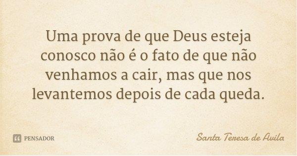 Uma prova de que Deus esteja conosco não é o fato de que não venhamos a cair, mas que nos levantemos depois de cada queda.... Frase de Santa Teresa de Ávila.