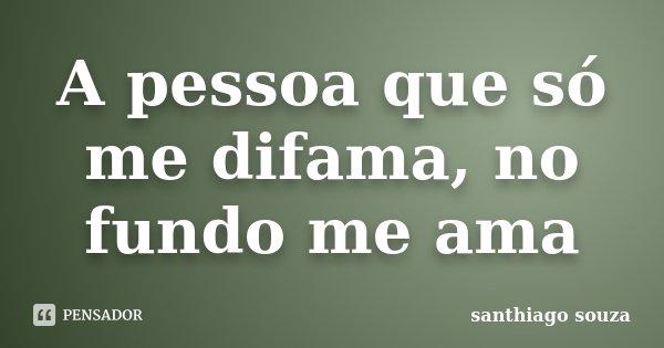 A pessoa que só me difama, no fundo me ama... Frase de Santhiago souza.