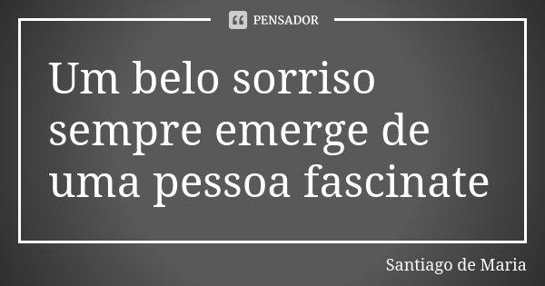 Um belo sorriso sempre emerge de uma pessoa fascinate... Frase de Santiago de Maria.
