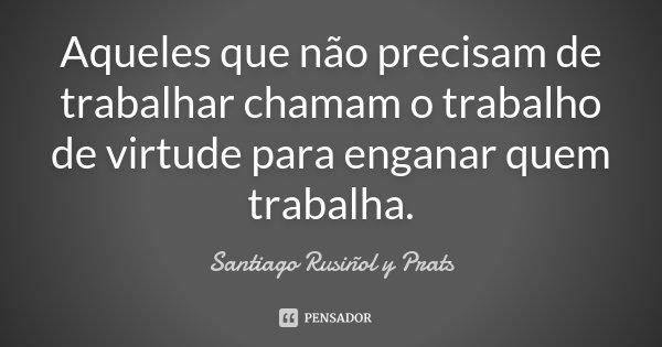 Aqueles que não precisam de trabalhar chamam o trabalho de virtude para enganar quem trabalha.... Frase de Santiago Rusiñol y Prats.