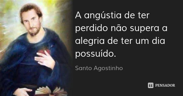 A angústia de ter perdido não supera a alegria de ter um dia possuído.... Frase de Santo Agostinho.