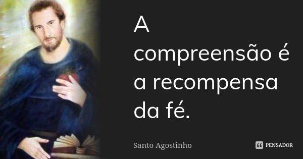 A compreensão é a recompensa da fé.... Frase de Santo Agostinho.