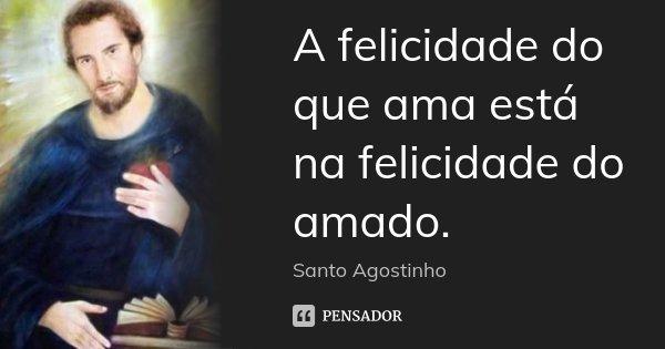 A felicidade do que ama está na felicidade do amado.... Frase de Santo Agostinho.