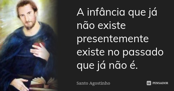 A infância que já não existe presentemente, existe no passado que já não é.... Frase de Santo Agostinho.
