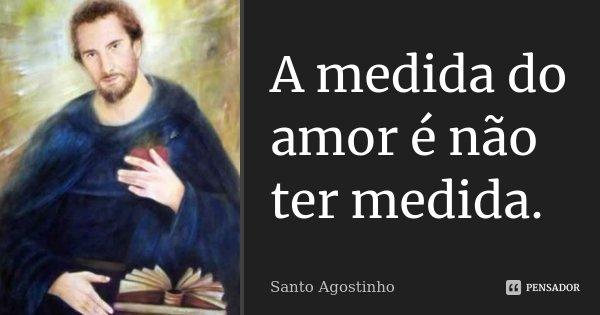 A medida do amor é não ter medida.... Frase de Santo Agostinho.