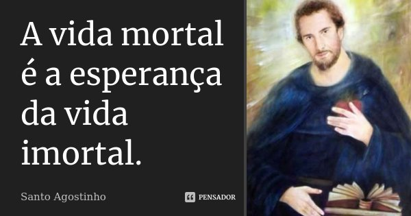A vida mortal é a esperança da vida imortal.... Frase de Santo Agostinho.