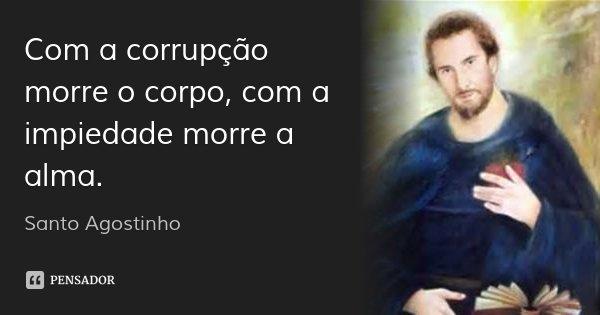 Com a corrupção morre o corpo, com a impiedade morre a alma.... Frase de santo agostinho.
