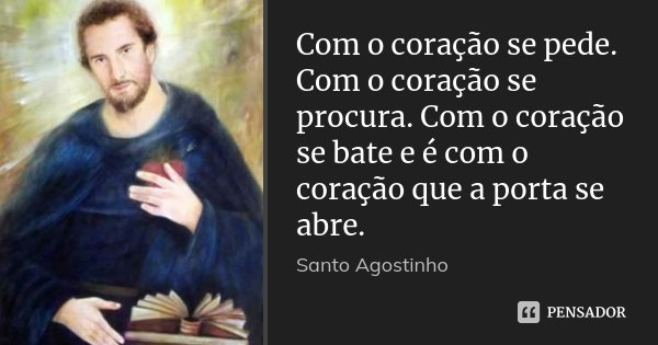Com o coração se pede. Com o coração se procura. Com o coração se bate e é com o coração que a porta se abre.... Frase de Santo Agostinho.