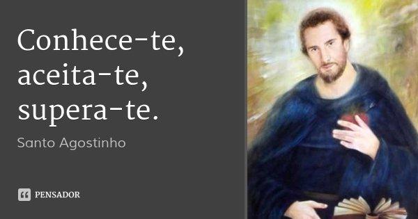 Conhece-te, aceita-te, supera-te.... Frase de Santo Agostinho.