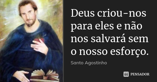 Deus criou-nos para eles e não nos salvará sem o nosso esforço.... Frase de Santo Agostinho.
