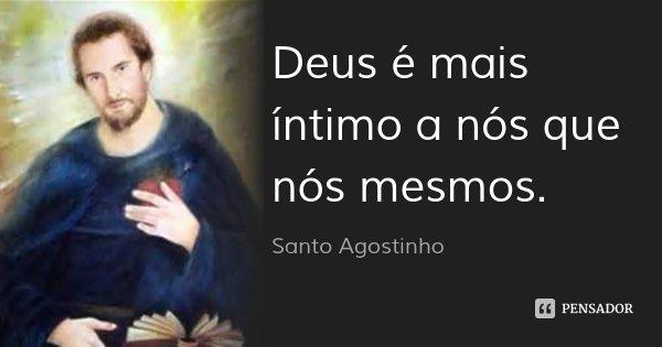 Deus é mais íntimo a nós que nós mesmos.... Frase de Santo Agostinho.