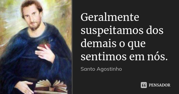 Geralmente suspeitamos dos demais o que sentimos em nós.... Frase de Santo Agostinho.