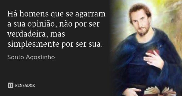 Há homens que se agarram a sua opinião, não por ser verdadeira, mas simplesmente por ser sua.... Frase de santo agostinho.