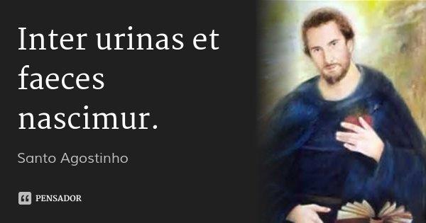 Inter urinas et faeces nascimur.... Frase de Santo Agostinho.