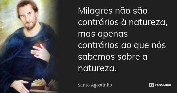 Milagres não são contrários à natureza, mas apenas contrários ao que nós sabemos sobre a natureza.... Frase de Santo Agostinho.
