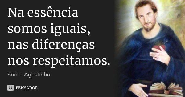 Na essência somos iguais, nas diferenças nos respeitamos.... Frase de Santo Agostinho.