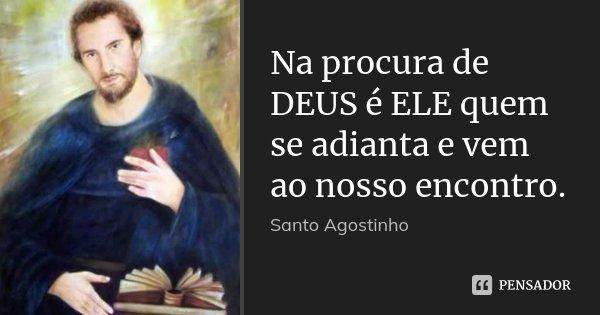 Na procura de DEUS é ELE quem se adianta e vem ao nosso encontro.... Frase de Santo Agostinho.
