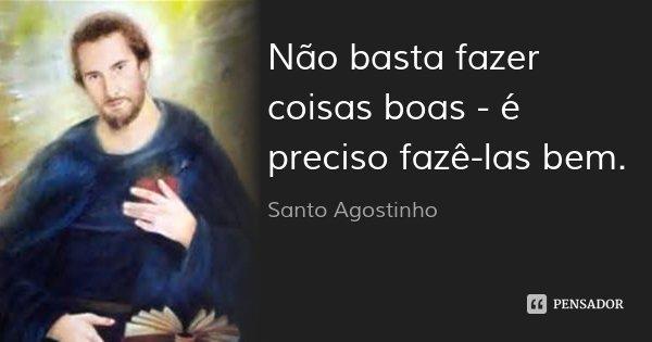 Não basta fazer coisas boas - é preciso fazê-las bem.... Frase de Santo Agostinho.