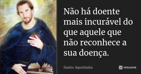 Não há doente mais incurável do que aquele que não reconhece a sua doença.... Frase de Santo Agostinho.