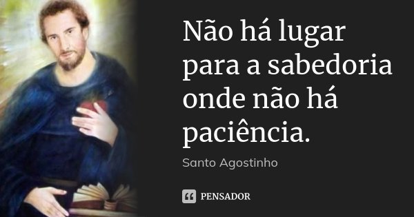 Não há lugar para a sabedoria onde não há paciência.... Frase de Santo Agostinho.