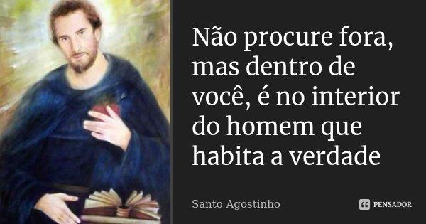 Não procure fora, mas dentro de você, é no interior do homem que habita a verdade... Frase de Santo Agostinho.
