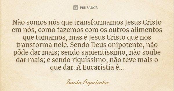 Não Somos Nós Que Transformamos Jesus Santo Agostinho
